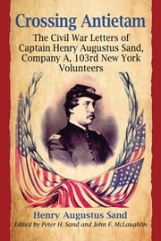 Crossing Antietam - The Civil War Letters of Captain Henry Augustus Sand, Company A, 103rd New York Volunteers ebook by Henry Augustus Sand,Peter H. Sand,John F. McLaughlin