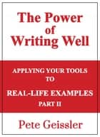 Applying Your Tools to Real-Life Examples: Part II: The Power of Writing Well ebook by Pete Geissler