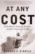 At Any Cost - Jack Welch, General Electric, and the Pursuit of Profit ebook by Thomas F. O'Boyle