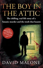 The Boy in the Attic - The Chilling, Real-Life Story of a Satanic Murder and the Truth that Haunts ebook by David Malone