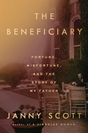 The Beneficiary - Fortune, Misfortune, and the Story of My Father 電子書 by Janny Scott
