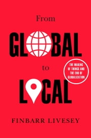 From Global to Local - The Making of Things and the End of Globalization ebook by Finbarr Livesey