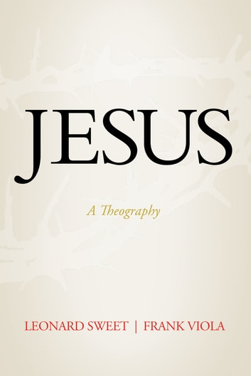 Jesus - A Theography ebook by Leonard Sweet,Frank Viola