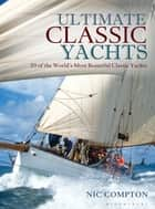 Ultimate Classic Yachts - 20 of the World's Most Beautiful Classic Yachts ebook by Nic Compton