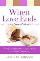When Love Ends and the Ice Cream Carton is Empty ebook by Jackie M. Johnson