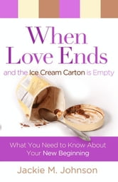 When Love Ends and the Ice Cream Carton is Empty - What You Need to Know About Your New Beginning ebook by Jackie M. Johnson