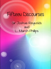 Fifteen Discourses ebook by Sir Joshua Reynolds And L. March Phillips