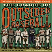 The League of Outsider Baseball - An Illustrated History of Baseball's Forgotten Heroes ebook by Gary Cieradkowski