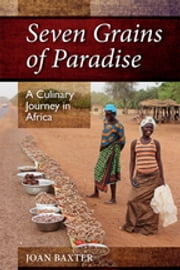 Seven Grains of Paradise - A Culinary Journey in Africa ebook by Joan Baxter