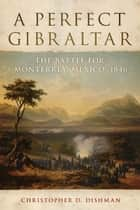 A Perfect Gibraltar - The Battle for Monterrey, Mexico, 1846 ebook by Christopher D. Dishman