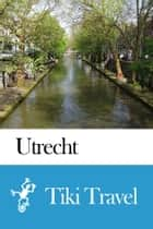 Utrecht (Netherlands) Travel Guide - Tiki Travel ebook by Tiki Travel