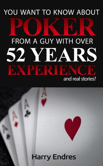You Want to Know About Poker From a Guy With Over 52 Years Experience and Real Stories? ebook by Harry Endres