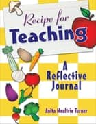 Recipe for Teaching - A Reflective Journal ebook by Anita Moultrie Turner