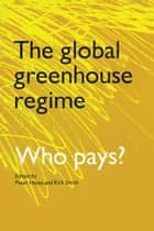 The Global Greenhouse Regime - Who Pays? ebook by Kirk R. Smith, Peter Hayes