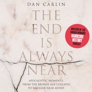 The End is Always Near - Apocalyptic Moments, from the Bronze Age Collapse to Nuclear Near Misses audiobook by Dan Carlin