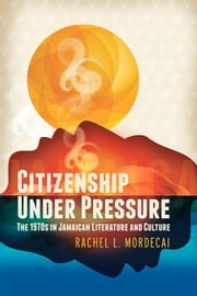 Citizenship Under Pressure - The 1970s in Jamaican Literature and Culture ebook by Rachel L. Mordecai