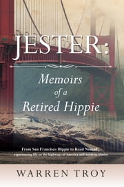 Jester: Memoirs of a Retired Hippie - From San Francisco Hippie to Road Nomad: experiencing life on the highways of America and north to Alaska ebook by Warren Troy