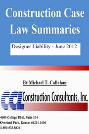 Construction Case Law Summaries: Designer Liability - June 2012 ebook by Michael T. Callahan