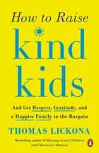 How to Raise Kind Kids - And Get Respect, Gratitude, and a Happier Family in the Bargain ebook by Thomas Lickona