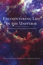 Encountering Life in the Universe - Ethical Foundations and Social Implications of Astrobiology ebook by Chris Impey, Anna H. Spitz, William Stoeger