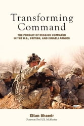 Transforming Command - The Pursuit of Mission Command in the U.S., British, and Israeli Armies ebook by Eitan Shamir