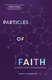 Particles of Faith - A Catholic Guide to Navigating Science ebook by Stacy A. Trasancos