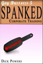 Spanked (Gay Business #5) ebook by Dick Powers