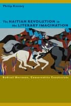 The Haitian Revolution in the Literary Imagination - Radical Horizons, Conservative Constraints ebook by Philip Kaisary