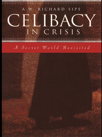 Celibacy in Crisis - A Secret World Revisited ebook by A.W. Richard Sipe