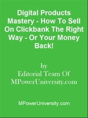 Digital Products Mastery - How To Sell On Clickbank The Right Way - Or Your Money Back! ebook by Editorial Team Of MPowerUniversity.com