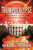 Trumpocalypse - A God-Called President, an End-Times Revival, and the Countdown to Armageddon ebook by Paul McGuire, Troy Anderson