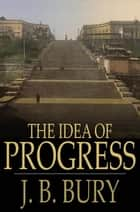 The Idea of Progress - An Inquiry Into Its Origin and Growth ebook by J. B. Bury