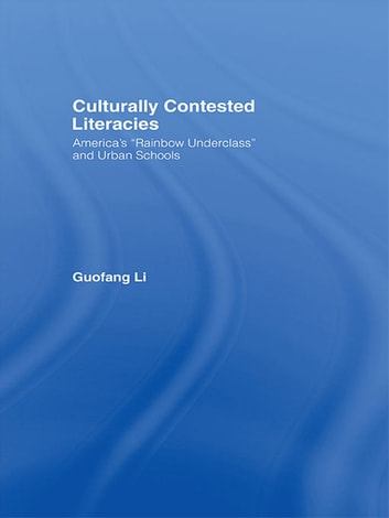 "Culturally Contested Literacies - America's ""Rainbow Underclass"" and Urban Schools ebook by Guofang Li"
