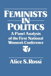 Feminists in Politics: A Panel Analysis of the First National Women's Conference ebook by Rossi, Alice S.