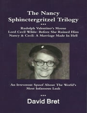The Nancy Sphinctergritzel Trilogy: Rudolph Valentino's Moose + Lord Cecil Wilde: Before She Ruined Him + Nancy & Cecil: A Marriage Made In Hell: An Irreverent Spoof About the World's Most Infamous Lush ebook by David Bret