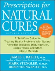 Prescription for Natural Cures - A Self-Care Guide for Treating Health Problems with Natural Remedies Including Diet, Nutrition, Supplements, and Other Holistic Methods ebook by James F. Balch,Mark Stengler