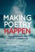 Making Poetry Happen - Transforming the Poetry Classroom ebook by Dr Sue Dymoke, Dr Myra Barrs, Dr Andrew Lambirth,...