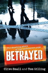 Betrayed - The shocking story of two undercover cops ebook by Clive Small and Tom Gilling