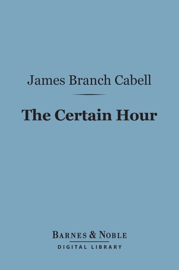 The Certain Hour (Barnes & Noble Digital Library) ebook by James Branch Cabell