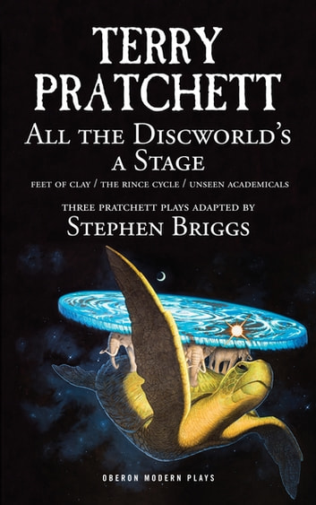 All the Discworld's a Stage - Unseen Academicals, Feet of Clay and The Rince Cycle eBook by Stephen  Briggs,Terry Pratchett