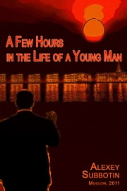 A Few Hours In The Life Of A Young Man ebook by Alexey Subbotin