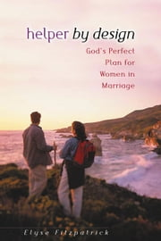 Helper by Design - God's Perfect Plan for Women in Marriage ebook by Elyse M. Fitzpatrick