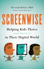 Screenwise - Helping Kids Thrive (and Survive) in Their Digital World ebook by Devorah Heitner