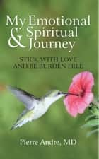 My Emotional and Spiritual Journey - Stick with Love and Be Burden Free ebook by Pierre Andre MD