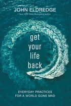 Get Your Life Back - Everyday Practices for a World Gone Mad ebook by