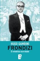 Frondizi, el estadista acorralado ebook by Hugo Gambini