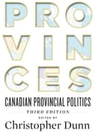 Provinces - Canadian Provincial Politics, Third Edition ebook by Christopher Dunn