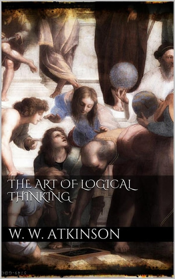 The Art Of Logical Thinking ebook by William Walker Atkinson