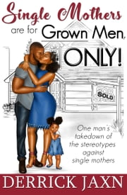 Single Mothers are for Grown Men, ONLY! ebook by Derrick Jaxn