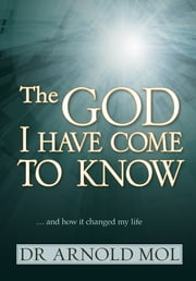 The God I Have Come to Know (eBook) - … and how it changed my life ebook by Arnold Mol